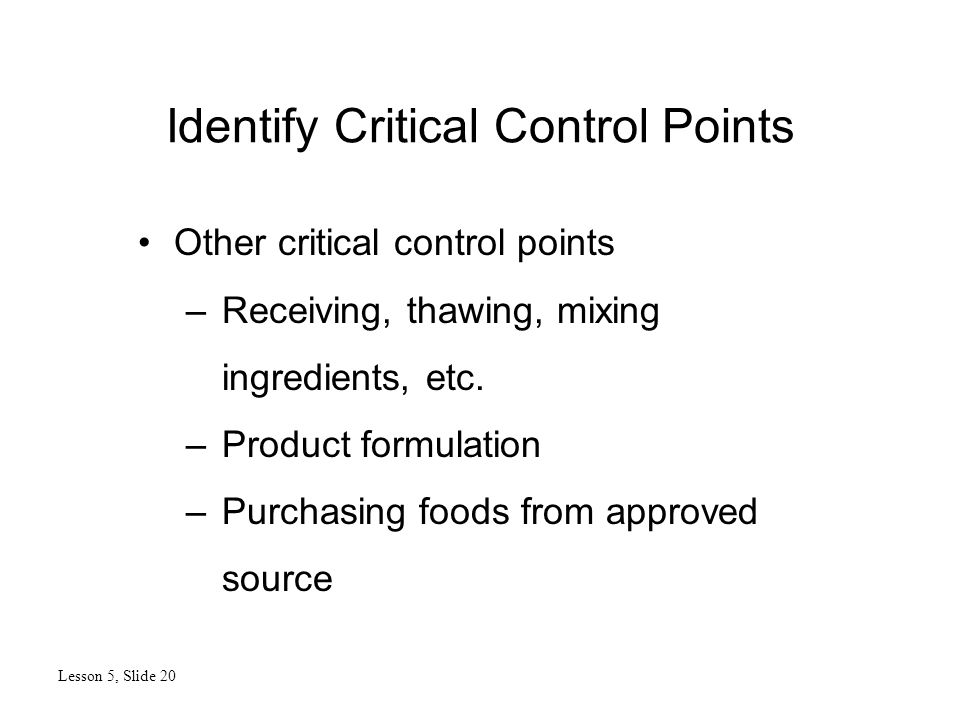 Identify Critical Control Points Lesson 5, Slide 20 Other critical control points –Receiving, thawing, mixing ingredients, etc.