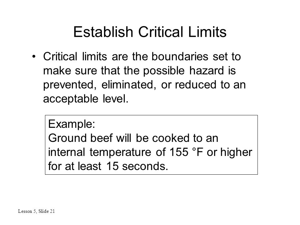 Establish Critical Limits Lesson 5, Slide 21 Critical limits are the boundaries set to make sure that the possible hazard is prevented, eliminated, or reduced to an acceptable level.