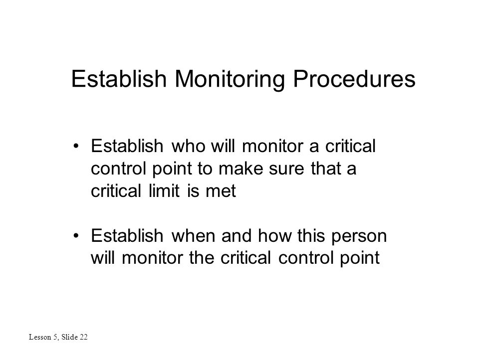 Establish Monitoring Procedures Lesson 5, Slide 22 Establish who will monitor a critical control point to make sure that a critical limit is met Estab