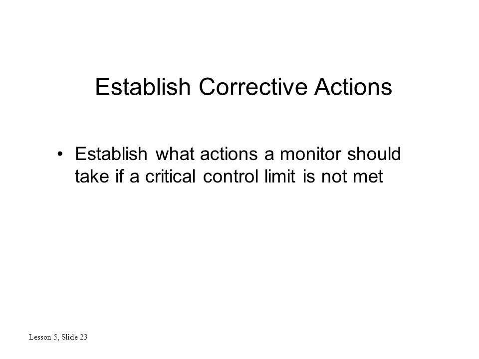 Establish Corrective Actions Lesson 5, Slide 23 Establish what actions a monitor should take if a critical control limit is not met