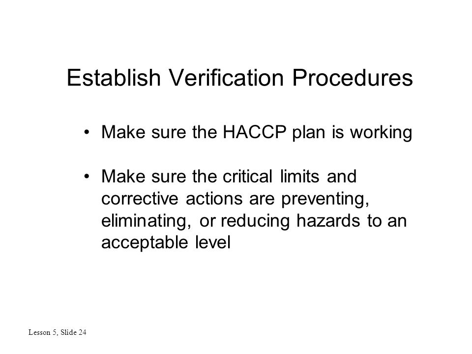 Establish Verification Procedures Lesson 5, Slide 24 Make sure the HACCP plan is working Make sure the critical limits and corrective actions are preventing, eliminating, or reducing hazards to an acceptable level