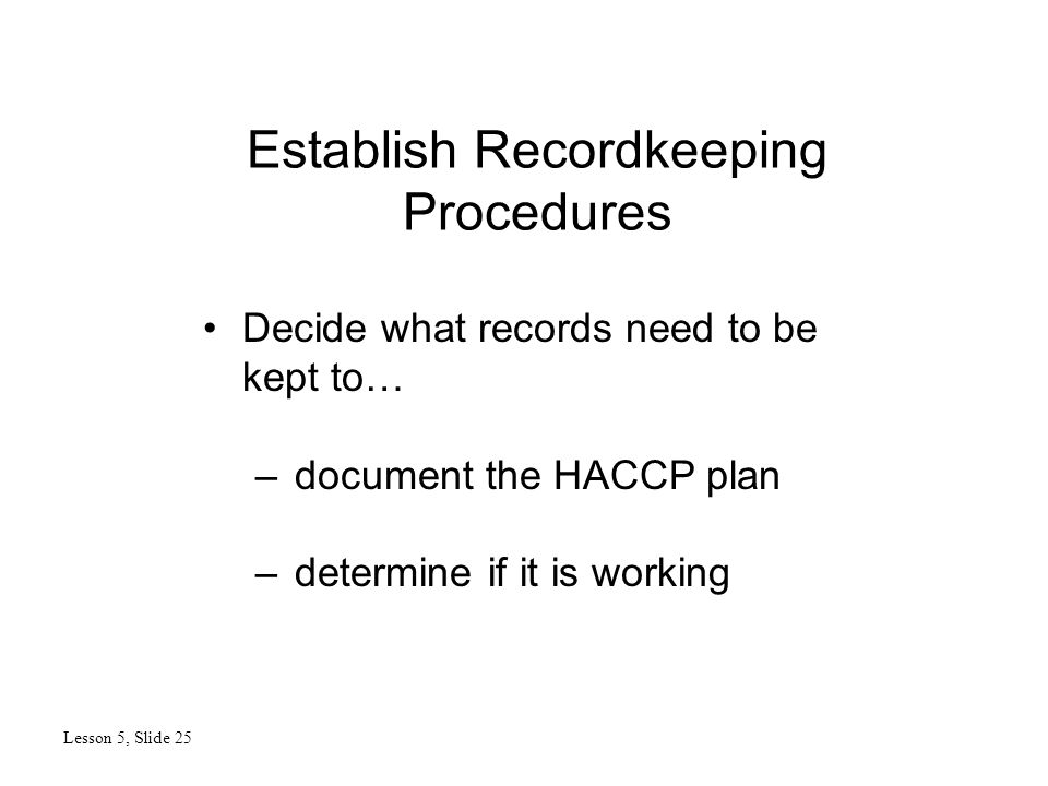 Establish Recordkeeping Procedures Lesson 5, Slide 25 Decide what records need to be kept to… –document the HACCP plan –determine if it is working