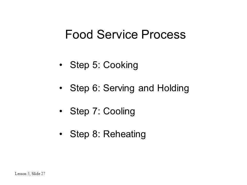 Food Service Process Lesson 5, Slide 27 Step 5: Cooking Step 6: Serving and Holding Step 7: Cooling Step 8: Reheating