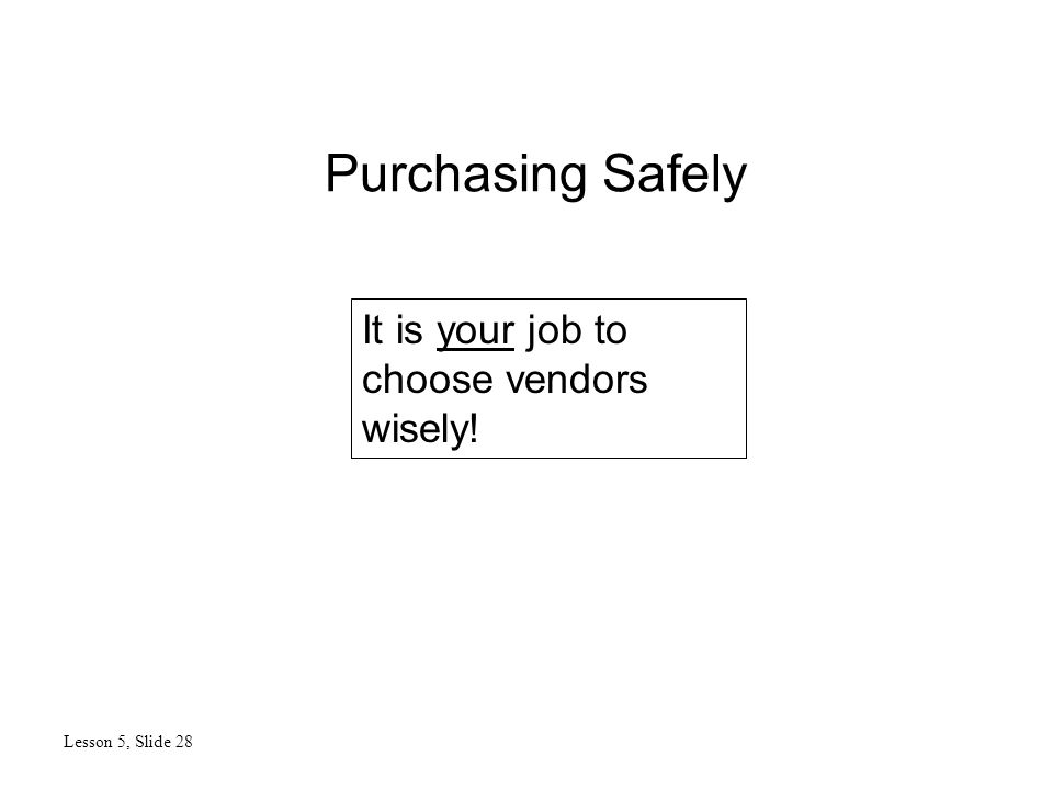 Purchasing Safely Lesson 5, Slide 28 It is your job to choose vendors wisely!