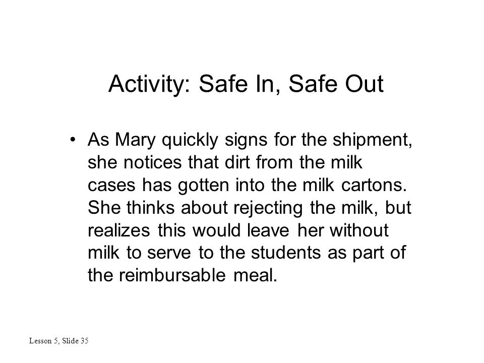 Activity: Safe In, Safe Out Lesson 5, Slide 35 As Mary quickly signs for the shipment, she notices that dirt from the milk cases has gotten into the milk cartons.