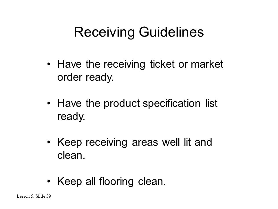 Receiving Guidelines Lesson 5, Slide 39 Have the receiving ticket or market order ready. Have the product specification list ready. Keep receiving are
