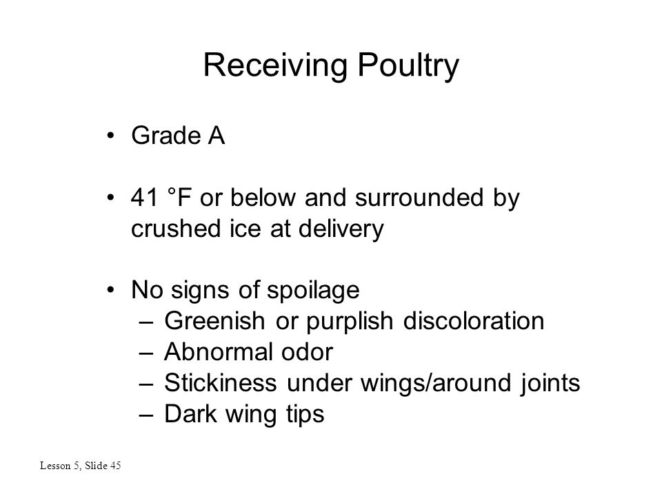 Receiving Poultry Lesson 5, Slide 45 Grade A 41 °F or below and surrounded by crushed ice at delivery No signs of spoilage –Greenish or purplish discoloration –Abnormal odor –Stickiness under wings/around joints –Dark wing tips