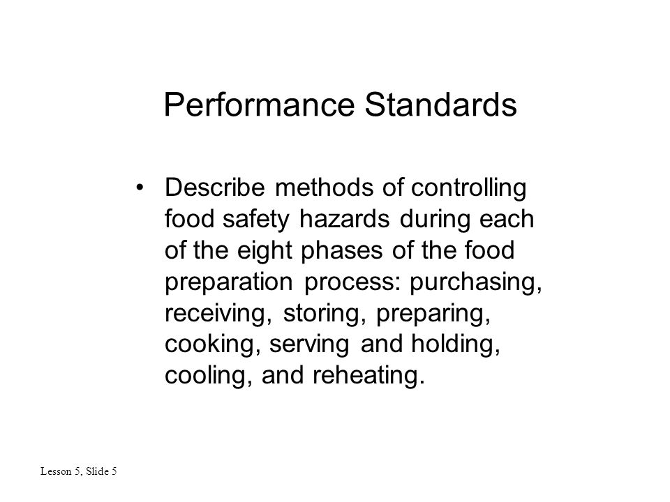 Performance Standards Lesson 5, Slide 5 Describe methods of controlling food safety hazards during each of the eight phases of the food preparation pr