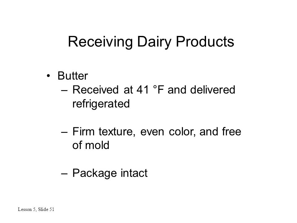 Receiving Dairy Products Lesson 5, Slide 51 Butter –Received at 41 °F and delivered refrigerated –Firm texture, even color, and free of mold –Package intact