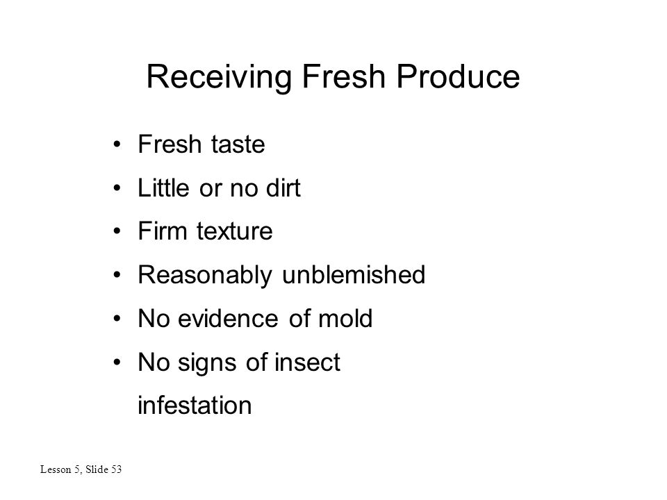 Receiving Fresh Produce Lesson 5, Slide 53 Fresh taste Little or no dirt Firm texture Reasonably unblemished No evidence of mold No signs of insect infestation