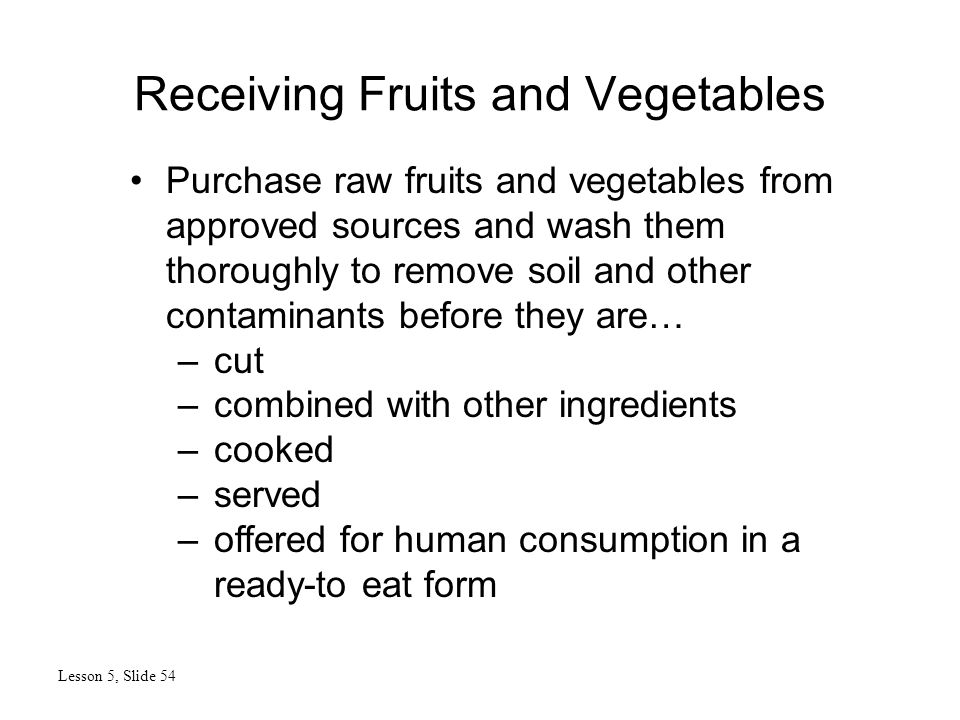 Receiving Fruits and Vegetables Lesson 5, Slide 54 Purchase raw fruits and vegetables from approved sources and wash them thoroughly to remove soil and other contaminants before they are… –cut –combined with other ingredients –cooked –served –offered for human consumption in a ready-to eat form