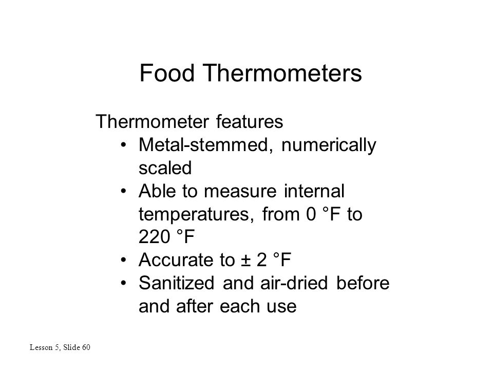 Food Thermometers Lesson 5, Slide 60 Thermometer features Metal-stemmed, numerically scaled Able to measure internal temperatures, from 0 °F to 220 °F Accurate to ± 2 °F Sanitized and air-dried before and after each use