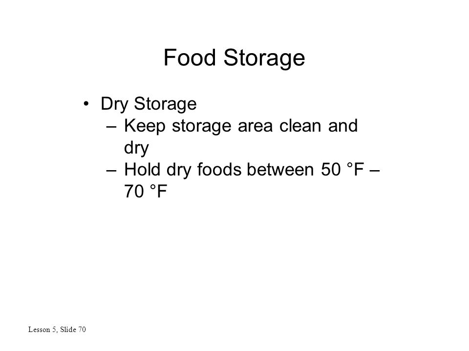 Food Storage Lesson 5, Slide 70 Dry Storage –Keep storage area clean and dry –Hold dry foods between 50 °F – 70 °F