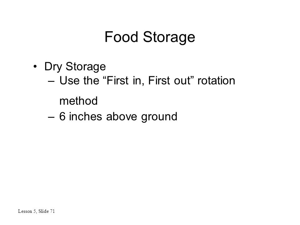 Food Storage Lesson 5, Slide 71 Dry Storage –Use the First in, First out rotation method –6 inches above ground