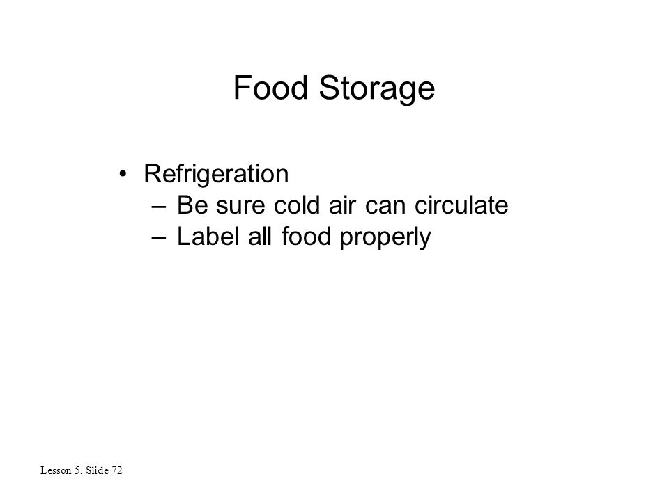Food Storage Lesson 5, Slide 72 Refrigeration –Be sure cold air can circulate –Label all food properly
