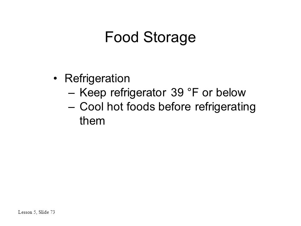 Food Storage Lesson 5, Slide 73 Refrigeration –Keep refrigerator 39 °F or below –Cool hot foods before refrigerating them