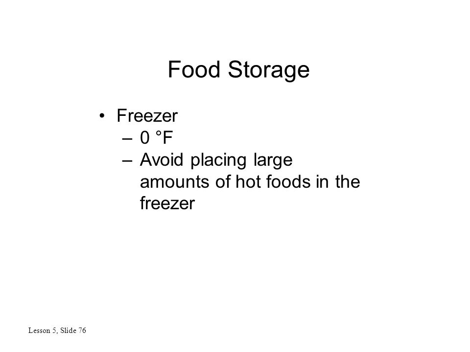 Food Storage Lesson 5, Slide 76 Freezer –0 °F –Avoid placing large amounts of hot foods in the freezer