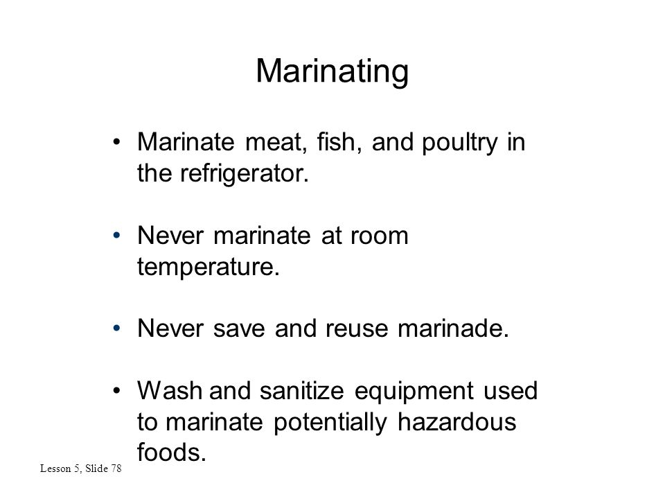 Marinating Lesson 5, Slide 78 Marinate meat, fish, and poultry in the refrigerator.