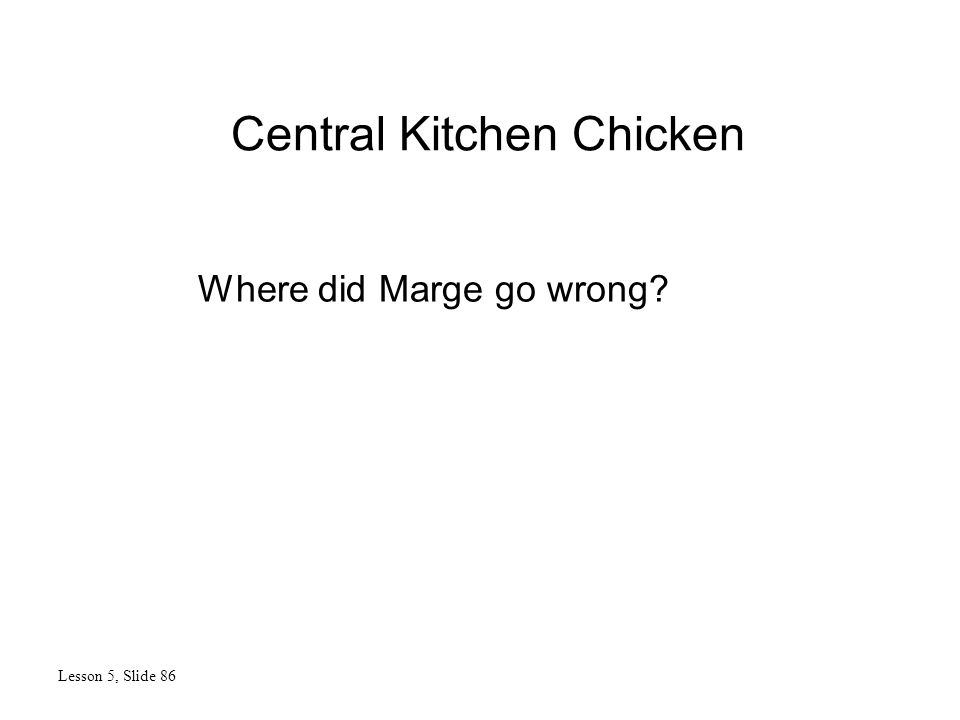 Central Kitchen Chicken Lesson 5, Slide 86 Where did Marge go wrong?