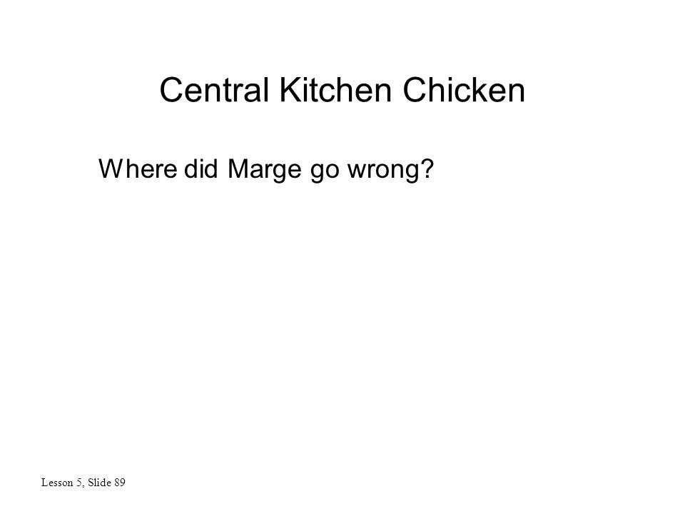 Central Kitchen Chicken Lesson 5, Slide 89 Where did Marge go wrong?