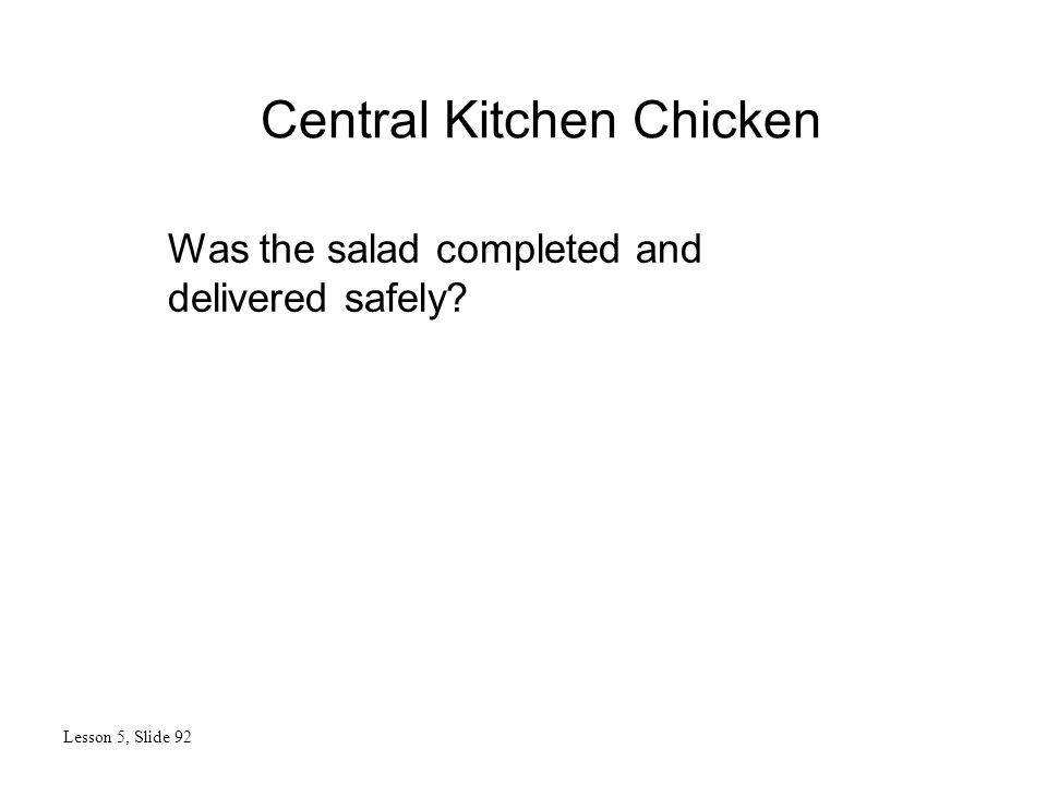 Central Kitchen Chicken Lesson 5, Slide 92 Was the salad completed and delivered safely?