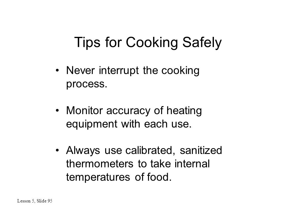 Tips for Cooking Safely Lesson 5, Slide 95 Never interrupt the cooking process. Monitor accuracy of heating equipment with each use. Always use calibr