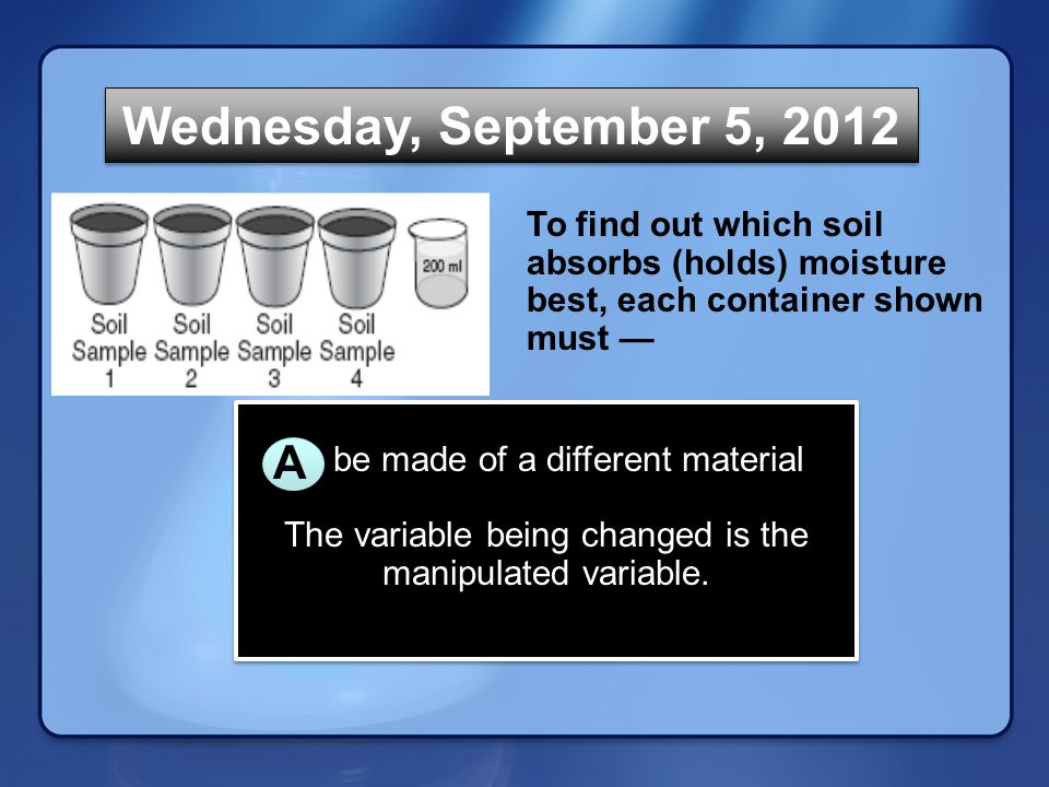 Transitional Page Wednesday, September 5, 2012 To find out which soil absorbs (holds) moisture best, each container shown must — A be made of a different material The variable being changed is the manipulated variable.