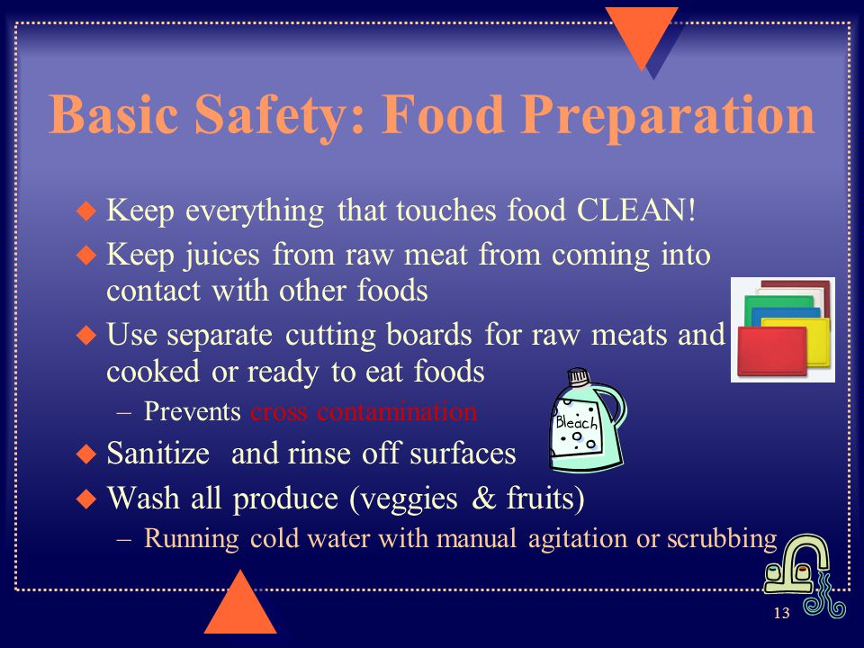 Basic Safety: Food Preparation u Keep everything that touches food CLEAN! u Keep juices from raw meat from coming into contact with other foods u Use