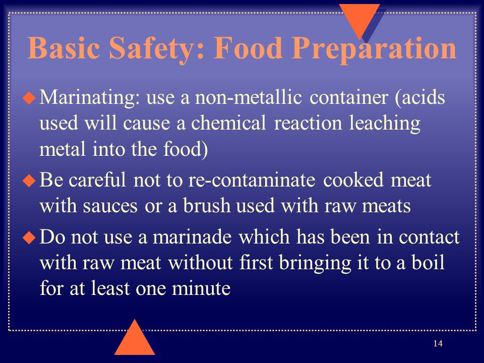 Basic Safety: Food Preparation u Marinating: use a non-metallic container (acids used will cause a chemical reaction leaching metal into the food) u B