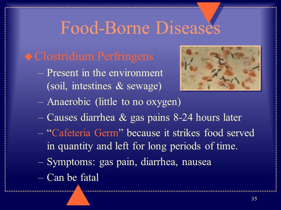 Food-Borne Diseases u Clostridium Perfringens –Present in the environment (soil, intestines & sewage) –Anaerobic (little to no oxygen) –Causes diarrhe