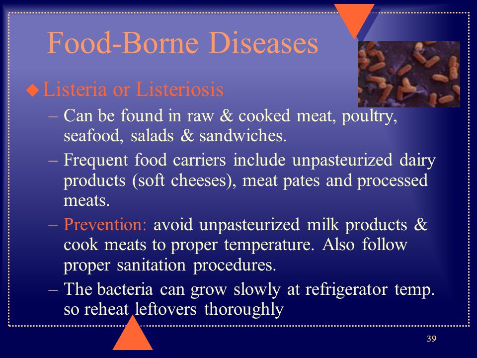 Food-Borne Diseases u Listeria or Listeriosis –Can be found in raw & cooked meat, poultry, seafood, salads & sandwiches. –Frequent food carriers inclu