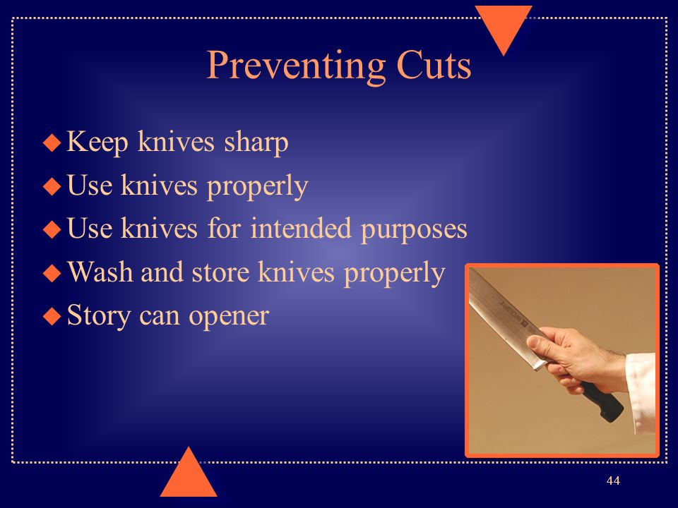 44 Preventing Cuts u Keep knives sharp u Use knives properly u Use knives for intended purposes u Wash and store knives properly u Story can opener