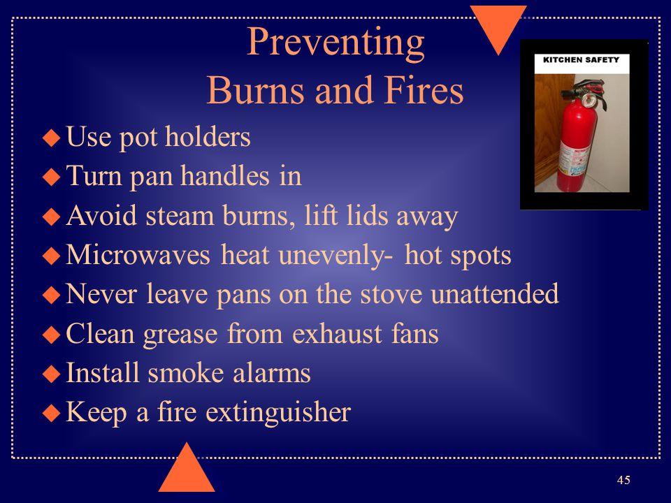 Preventing Burns and Fires u Use pot holders u Turn pan handles in u Avoid steam burns, lift lids away u Microwaves heat unevenly- hot spots u Never l