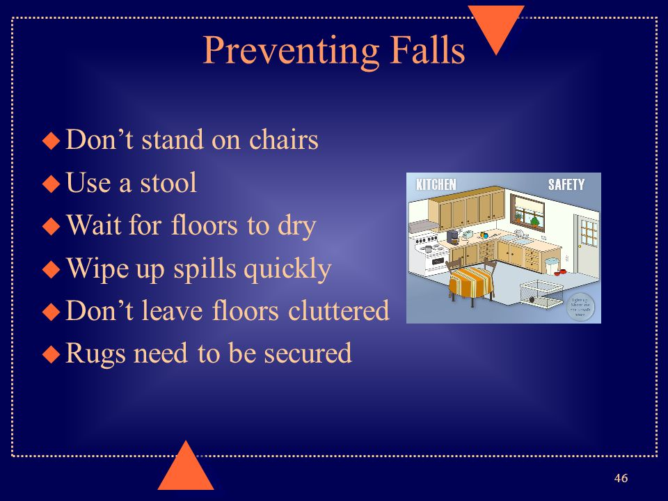 Preventing Falls u Don't stand on chairs u Use a stool u Wait for floors to dry u Wipe up spills quickly u Don't leave floors cluttered u Rugs need to