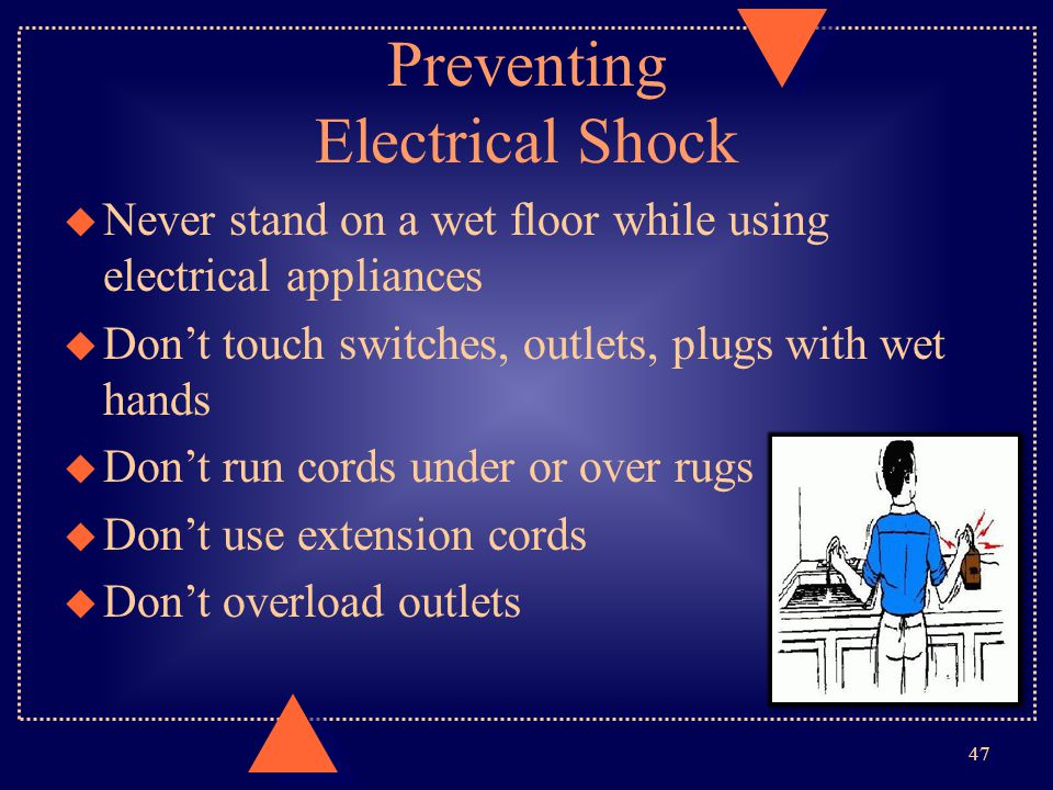 Preventing Electrical Shock u Never stand on a wet floor while using electrical appliances u Don't touch switches, outlets, plugs with wet hands u Don