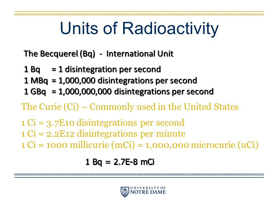 Units of Radioactivity The Curie (Ci) – Commonly used in the United States 1 Ci = 3.7E10 disintegrations per second 1 Ci = 2.2E12 disintegrations per
