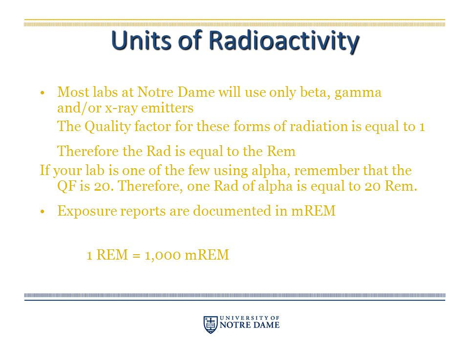 Most labs at Notre Dame will use only beta, gamma and/or x-ray emitters The Quality factor for these forms of radiation is equal to 1 Therefore the Ra