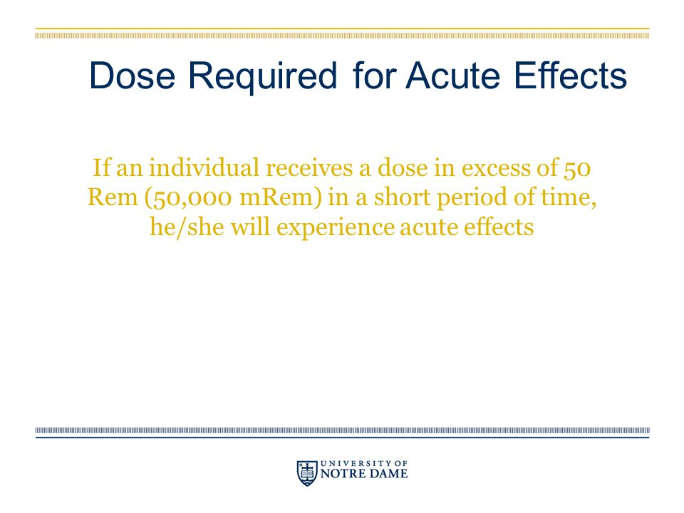 Dose Required for Acute Effects If an individual receives a dose in excess of 50 Rem (50,000 mRem) in a short period of time, he/she will experience a