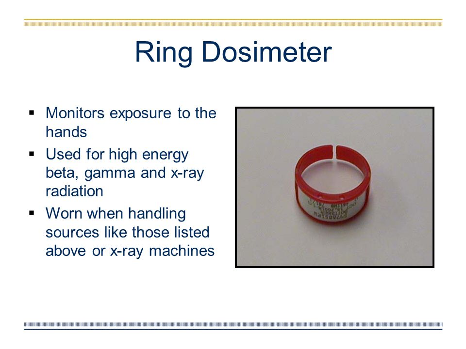 Ring Dosimeter  Monitors exposure to the hands  Used for high energy beta, gamma and x-ray radiation  Worn when handling sources like those listed