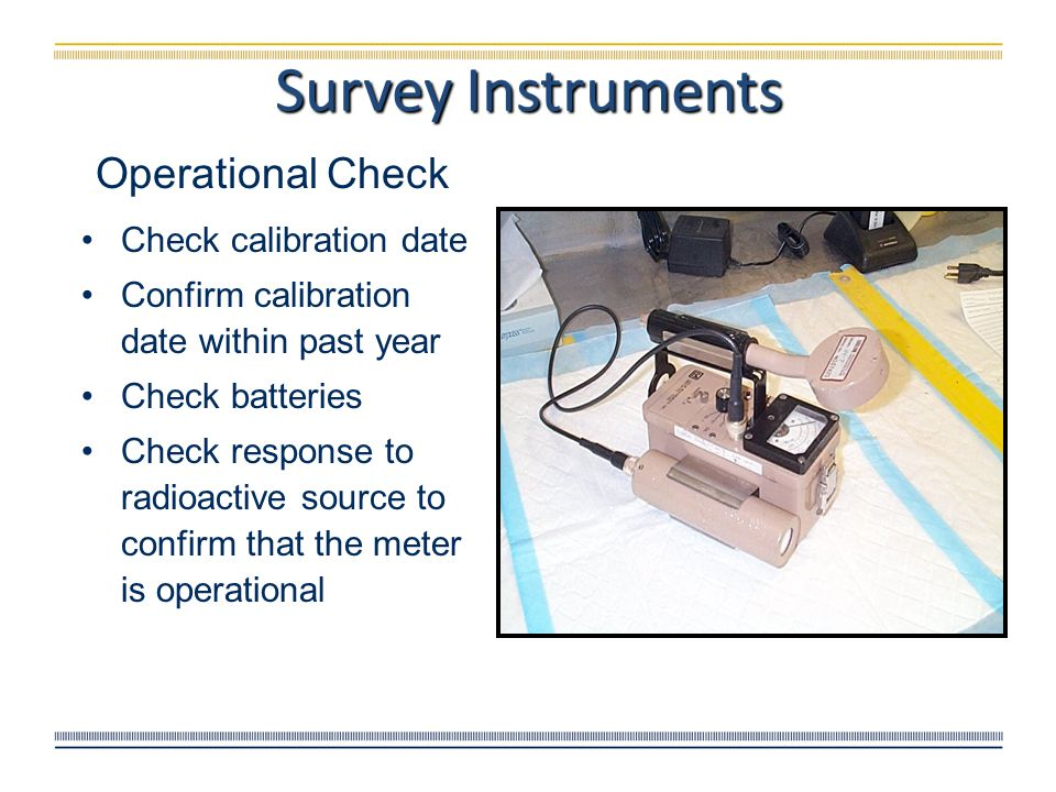 Operational Check Check calibration date Confirm calibration date within past year Check batteries Check response to radioactive source to confirm tha