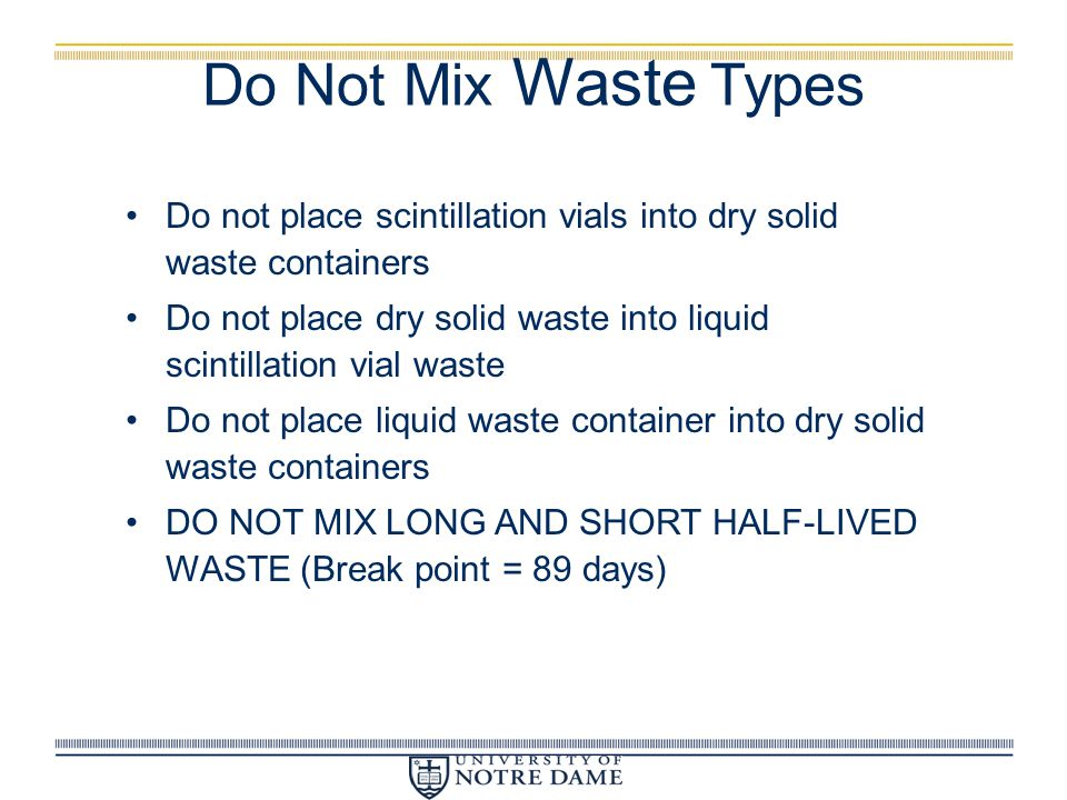 Do Not Mix Waste Types Do not place scintillation vials into dry solid waste containers Do not place dry solid waste into liquid scintillation vial wa