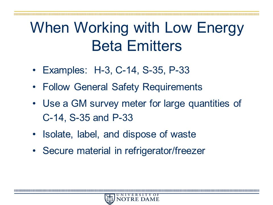 When Working with Low Energy Beta Emitters Examples: H-3, C-14, S-35, P-33 Follow General Safety Requirements Use a GM survey meter for large quantiti