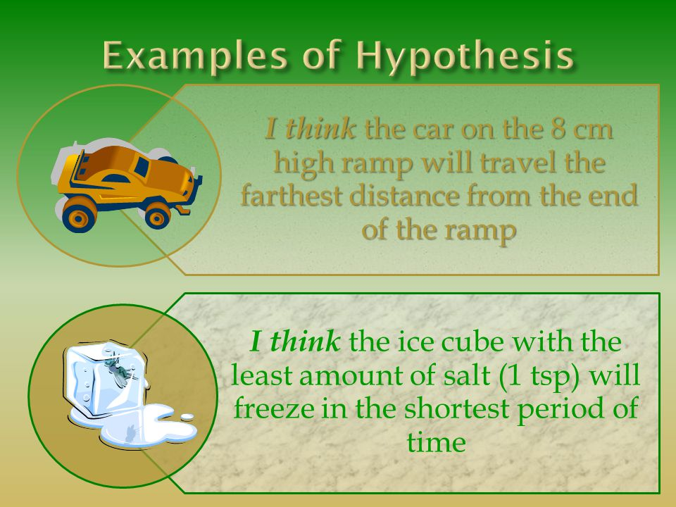 I think the car on the 8 cm high ramp will travel the farthest distance from the end of the ramp I think the ice cube with the least amount of salt (1 tsp) will freeze in the shortest period of time