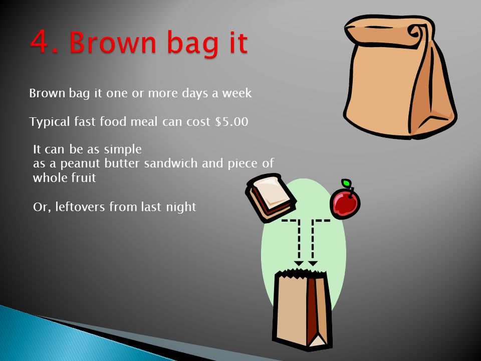 Brown bag it one or more days a week Typical fast food meal can cost $5.00 It can be as simple as a peanut butter sandwich and piece of whole fruit Or, leftovers from last night