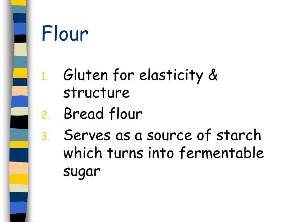 Flour 1. Gluten for elasticity & structure 2. Bread flour 3.