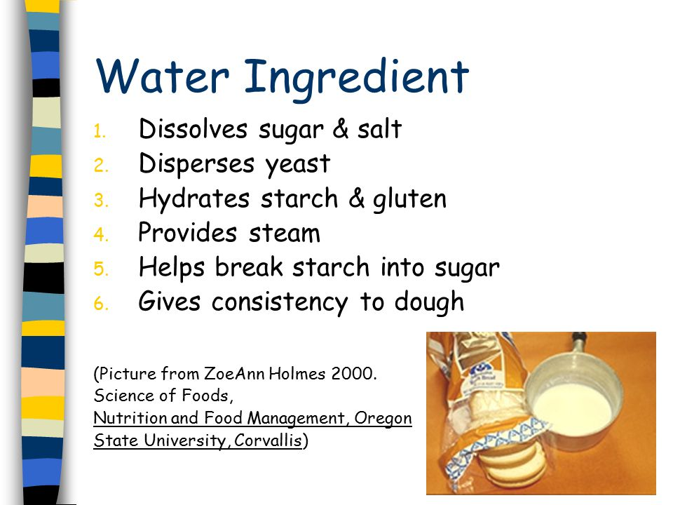 Water Ingredient 1. Dissolves sugar & salt 2. Disperses yeast 3.
