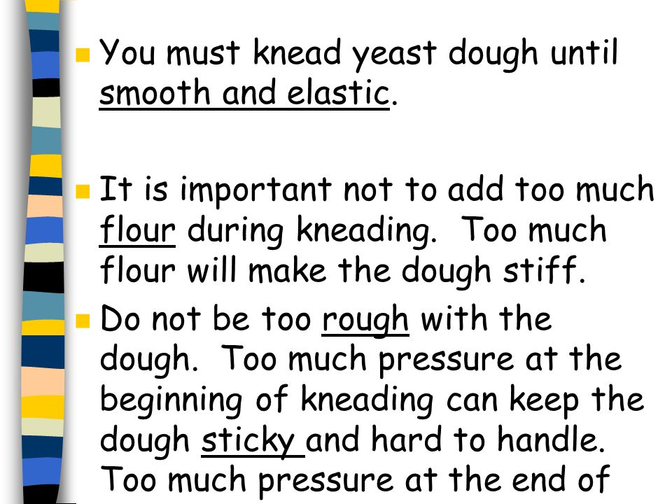 n You must knead yeast dough until smooth and elastic.