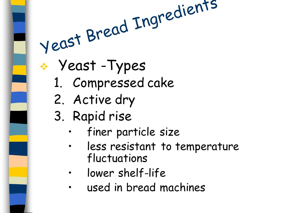 Yeast Bread Ingredients  Yeast -Types 1.Compressed cake 2.Active dry 3.Rapid rise finer particle size less resistant to temperature fluctuations lower shelf-life used in bread machines