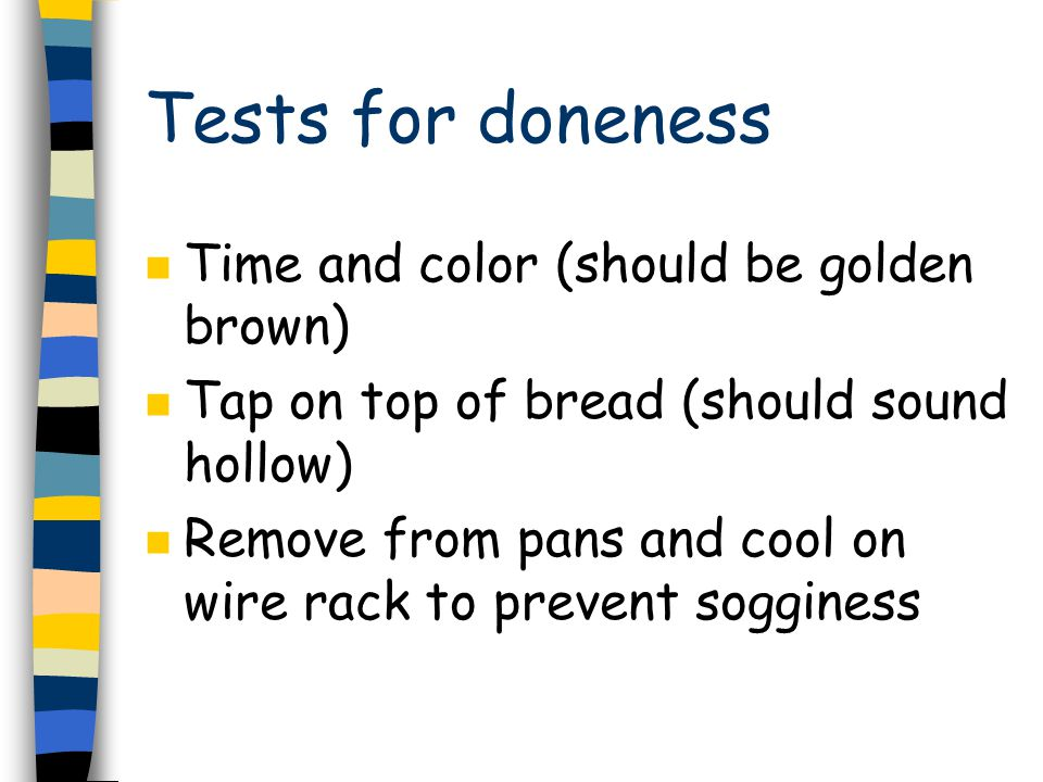 Tests for doneness n Time and color (should be golden brown) n Tap on top of bread (should sound hollow) n Remove from pans and cool on wire rack to prevent sogginess