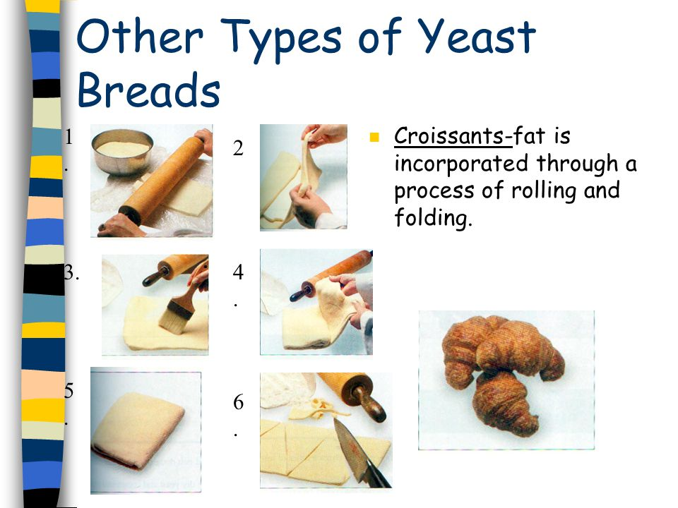 Other Types of Yeast Breads n Croissants-fat is incorporated through a process of rolling and folding.